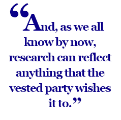 And, as we all know by now, research can reflect anything that the vested party wishes it to.